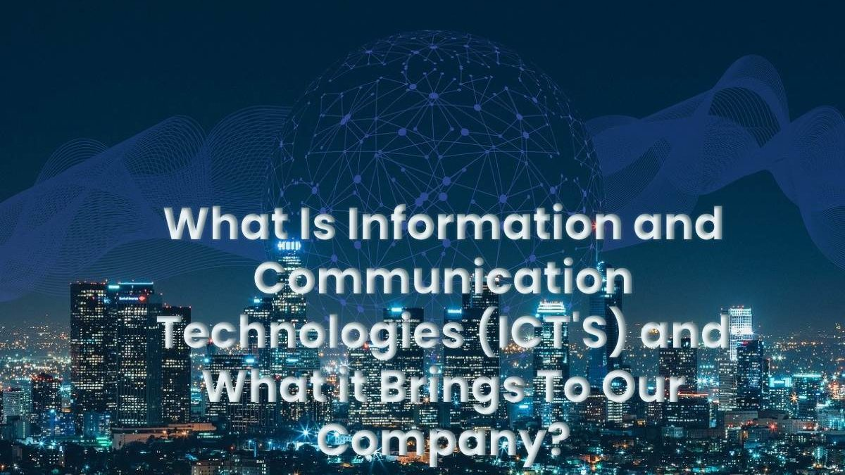 What Is Information and Communication Technologies (ICT'S) and What it Brings To Our Company?