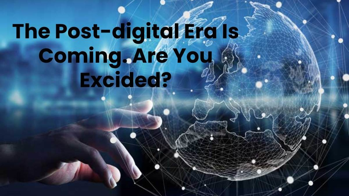 Welcome to the Post-digital Era – Is Your Business Ready