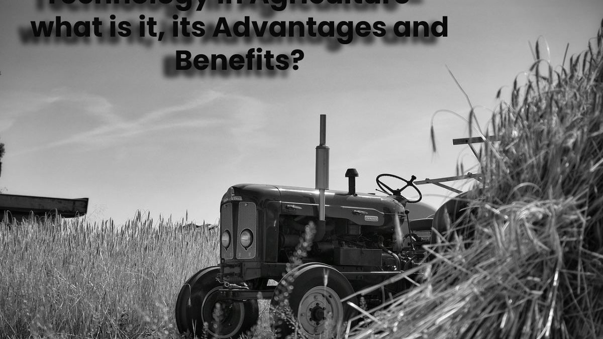 Technology in Agriculture – what is it, its Advantages and Benefits?