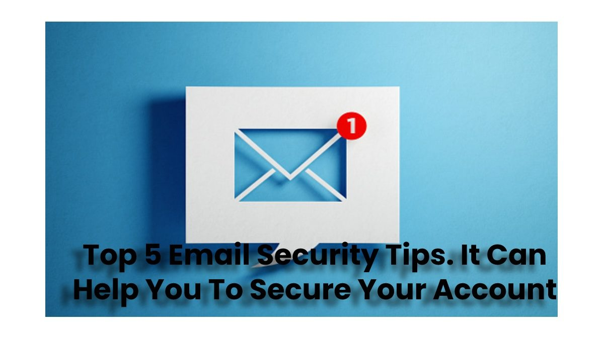 Improve Your Email Security By Help Of These 5 Main Tips