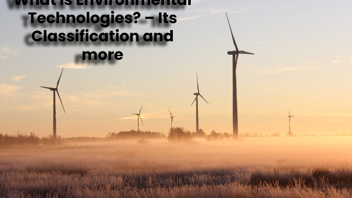 What is Environmental Technologies? – Its Classification and more