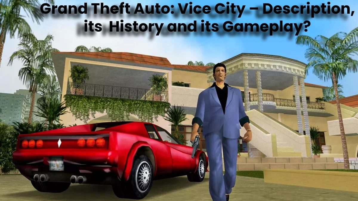 Grand Theft Auto: Vice City – Description, its History and its Gameplay?
