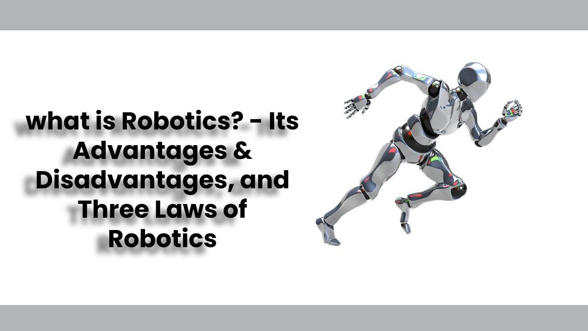 What is Robotics? – Its Advantages & Disadvantages, and Three Laws of Robotics