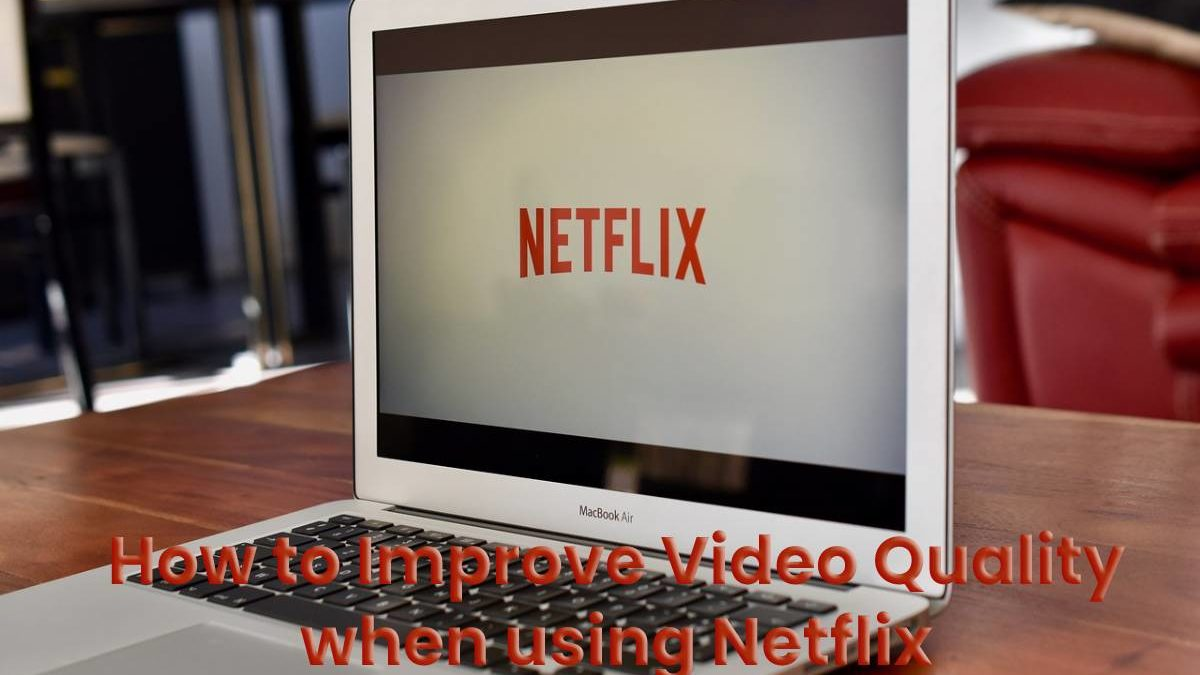 How to Improve Video Quality when using Netflix to Watch Movies better