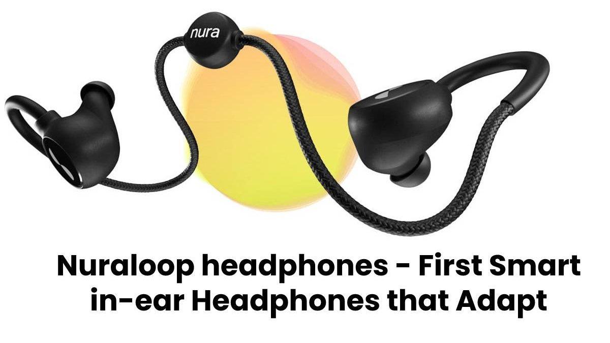 Nuraloop Headphones: the First Smart in-ear Headphones that Adapt to the Way you Listen.
