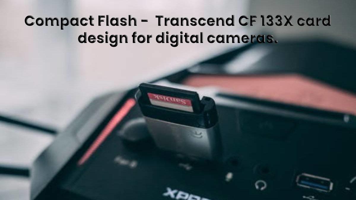 Compact Flash –  Transcend CF 133X card design for digital cameras.