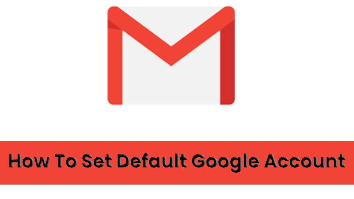 HOW TO SET ONE GOOGLE ACCOUNT AS THE DEFAULT WHEN YOU USE MULTIPLE ACCOUNTS