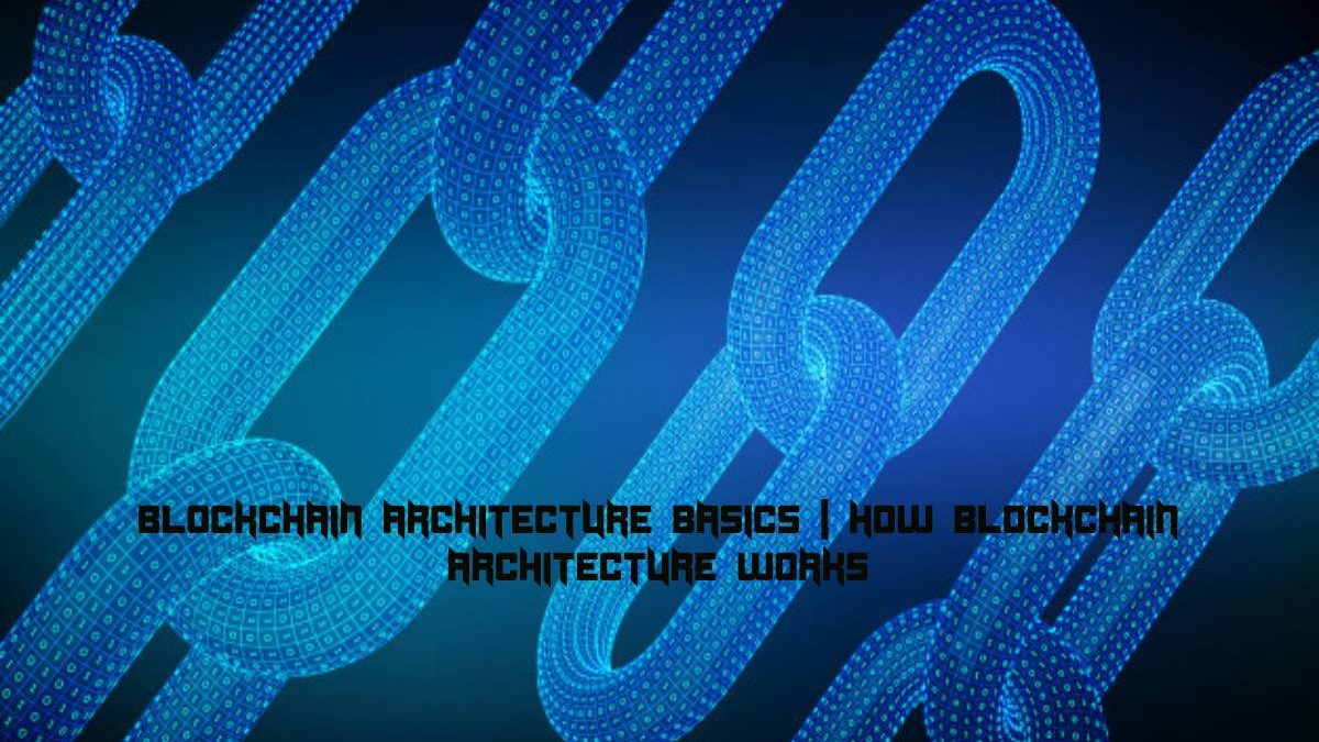 All You Should Know About Blockchain Architecture