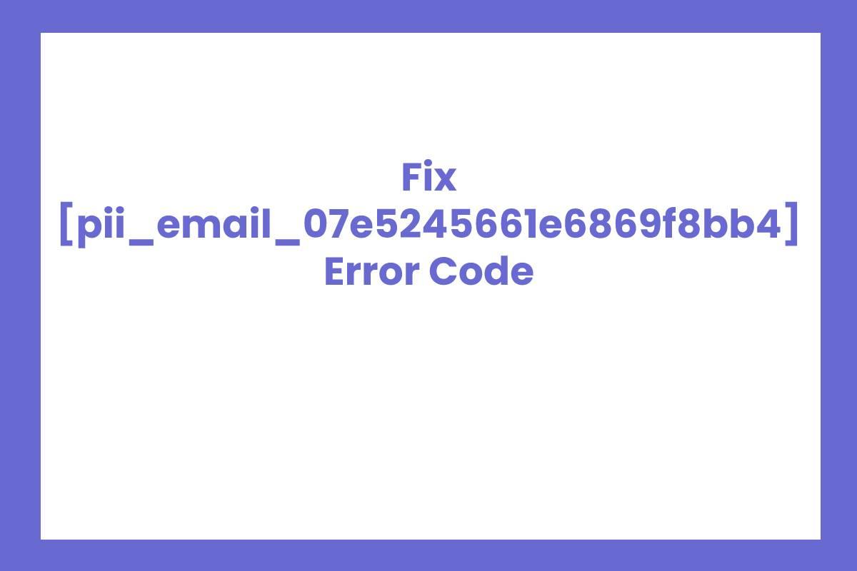 [pii_email_07e5245661e6869f8bb4] Error Solved
