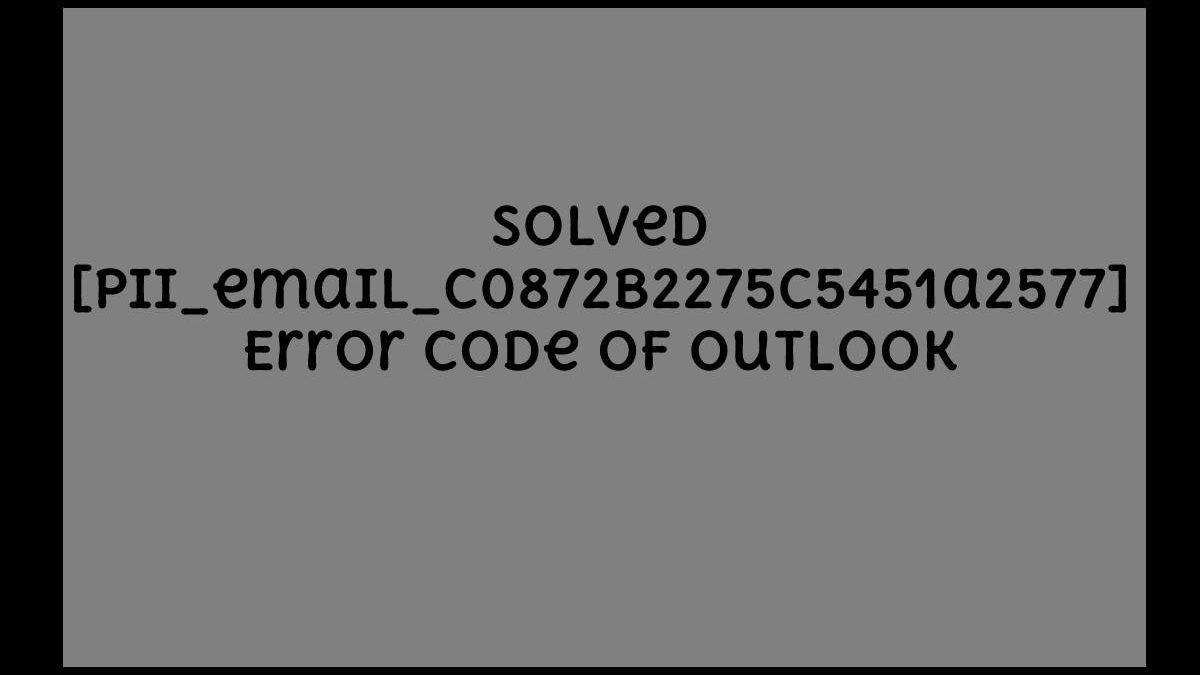 How do I Fix the Error [pii_email_c0872b2275c5451a2577] in Outlook?
