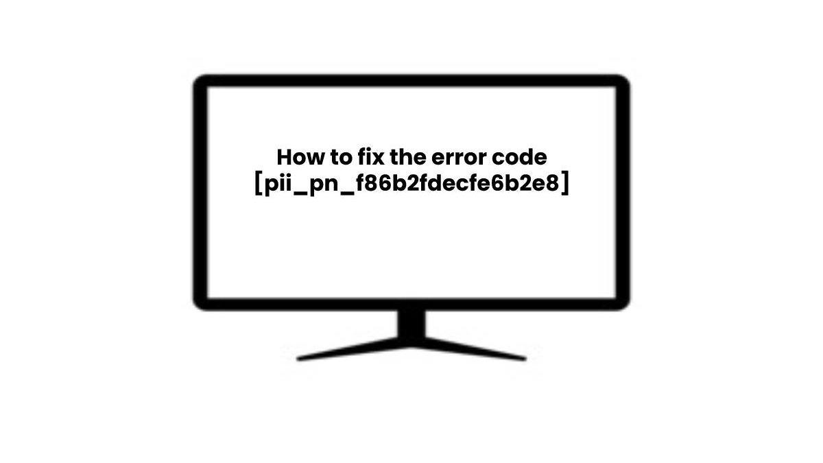 How do I Fix the Error Code [pii_pn_f86b2fdecfe6b2e8] in Emails?