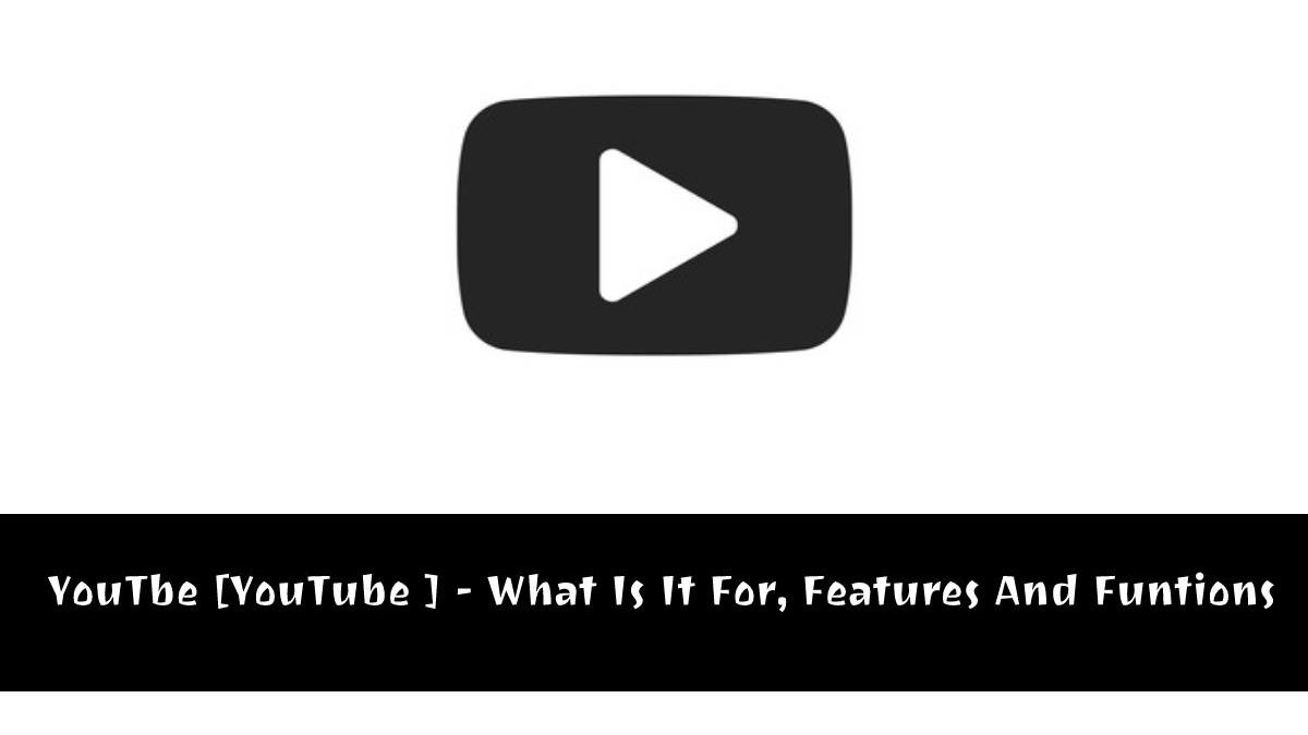 YouTbe [YouTube ] – What Is It For, Its Features And Funtions
