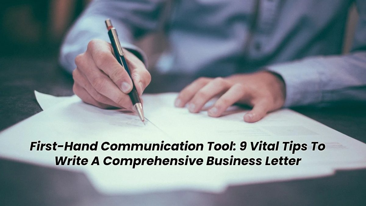 First-Hand Communication Tool: 9 Vital Tips To Write A Comprehensive Business Letter