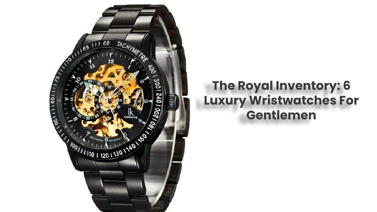 The Royal Inventory: 6 Luxury Wristwatches For Gentlemen