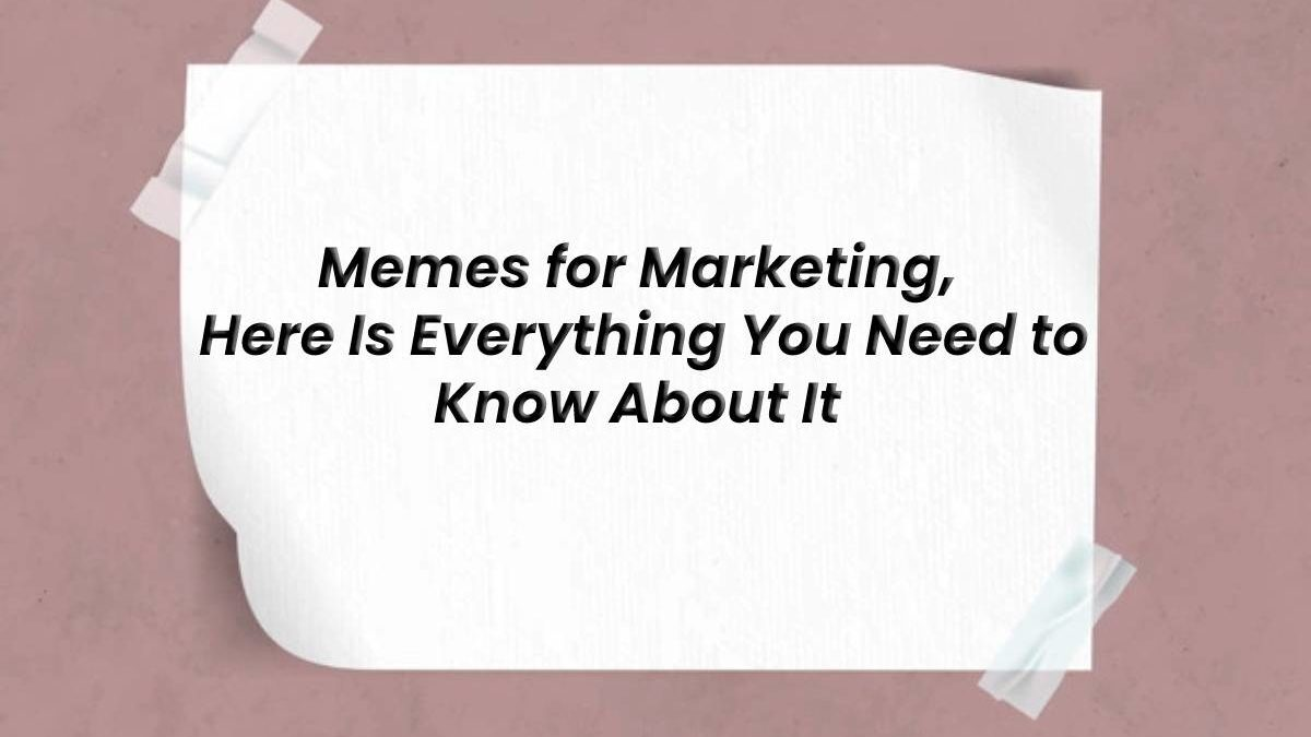 Memes for Marketing, Here Is Everything You Need to Know About It.