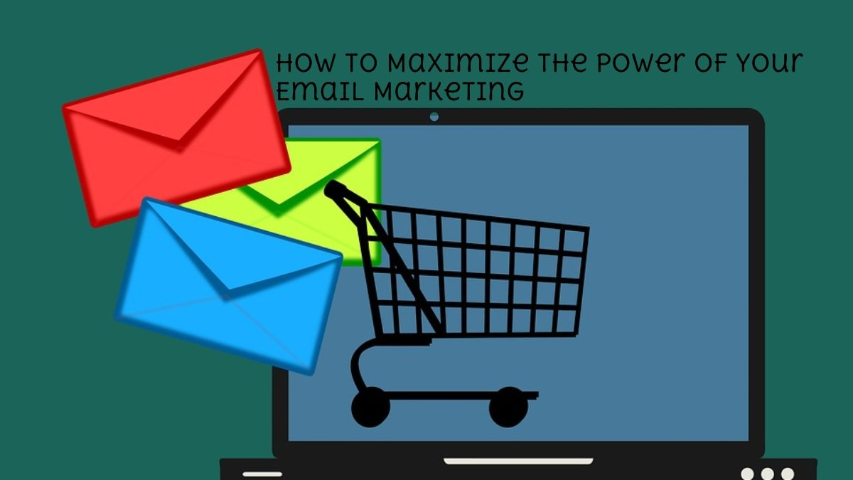 How To Maximize The Power Of Your Email Marketing