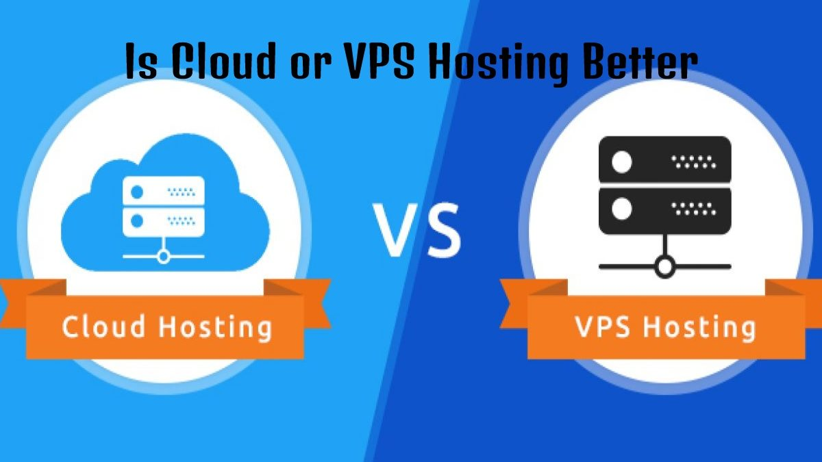 Is Cloud or VPS Hosting Better?