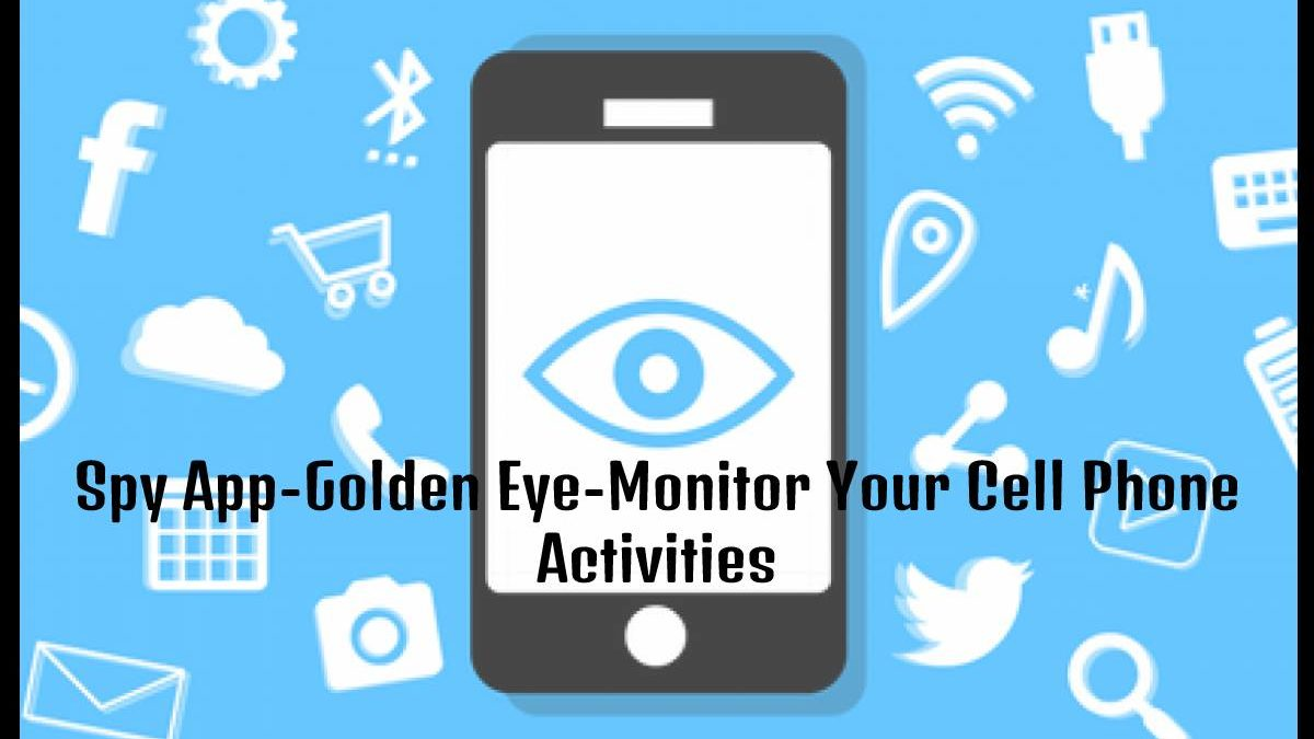 Spy App-Golden Eye-Monitor Your Cell Phone Activities