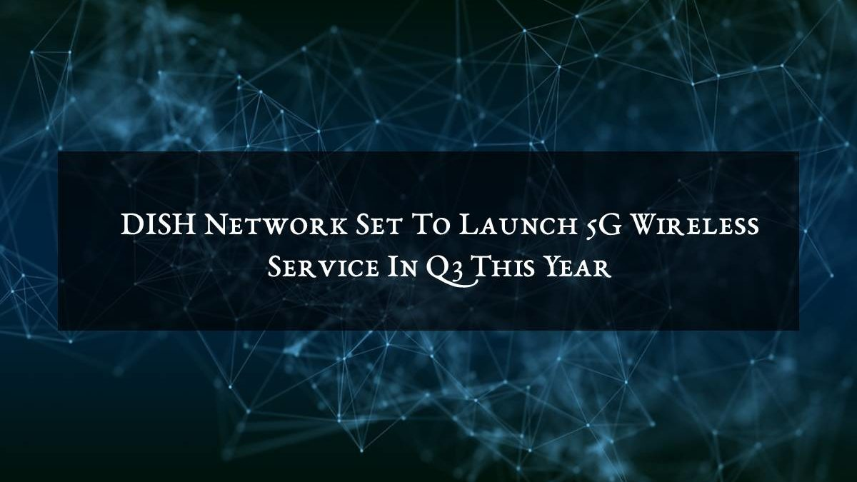 DISH Network Set To Launch 5G Wireless Service In Q3 This Year