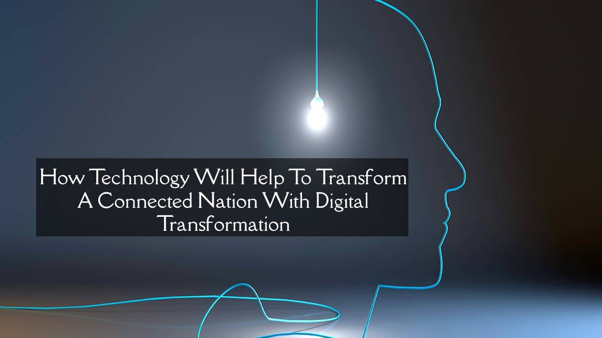 How Technology Will Help To Transform A Connected Nation With Digital Transformation