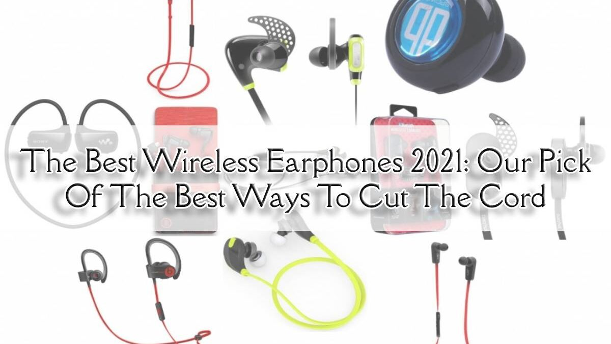 The Best Wireless Earphones 2021: Our Pick Of The Best Ways To Cut The Cord