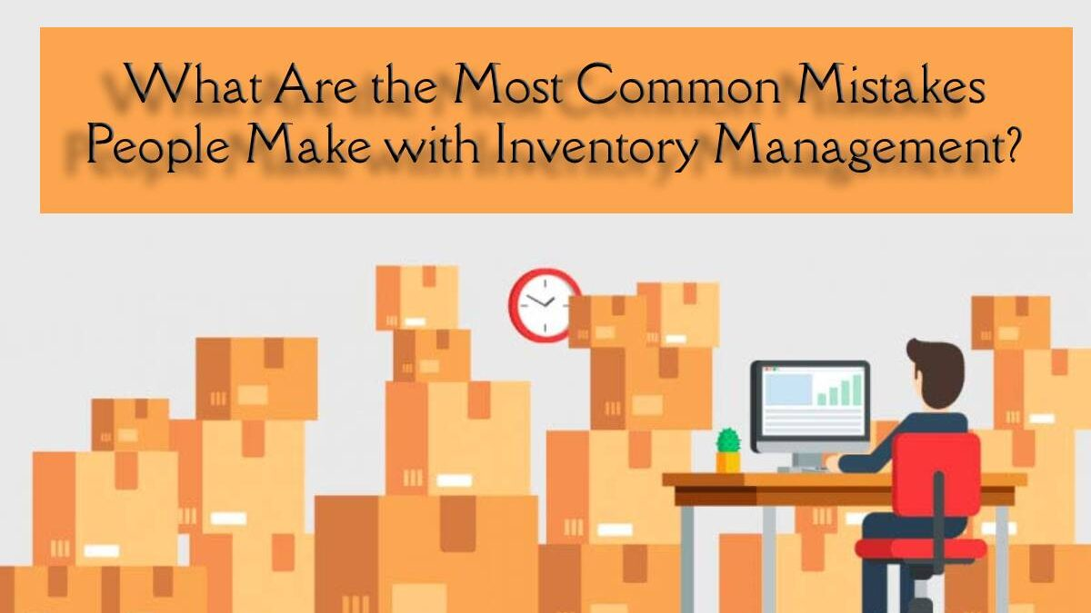What Are the Most Common Mistakes People Make with Inventory Management?