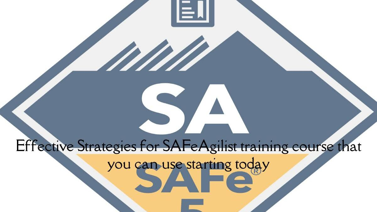 Effective Strategies for SAFeAgilist training course that you can use starting today