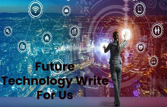 Future Technology Write For Us, Contribute And Submit post