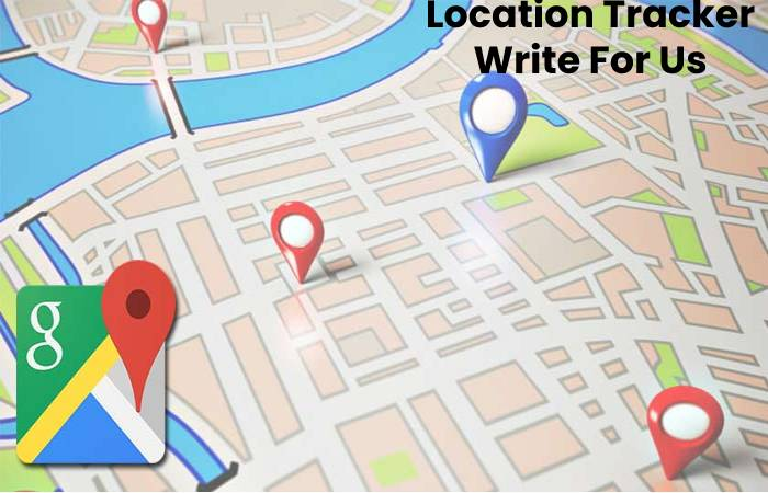 Location Tracker Write For Us, Contribute And Submit post