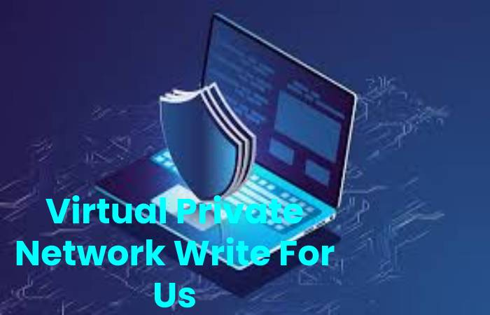 Virtual Private Network Write For Us, Contribute And Submit post