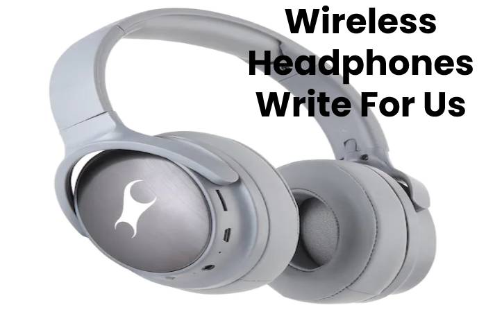 Wireless Headphones Write For Us, Contribute And Submit post