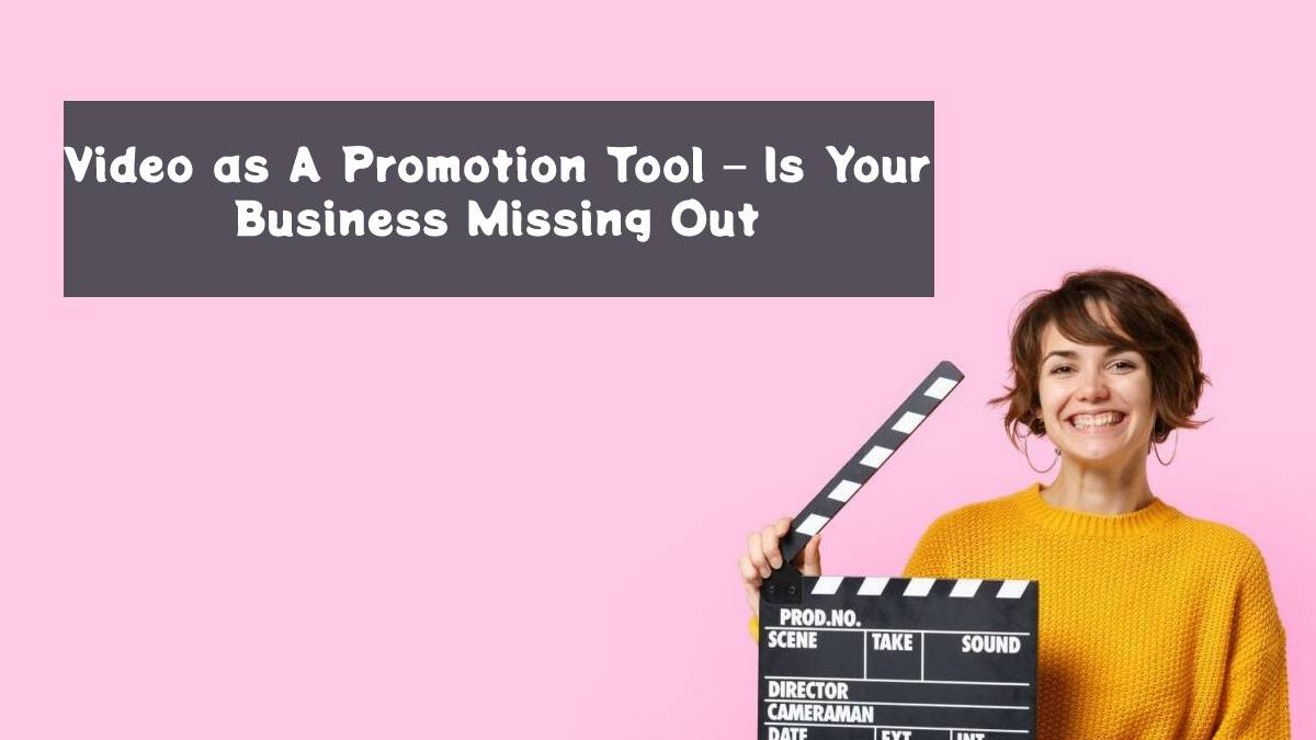 Video as A Promotion Tool – Is Your Business Missing Out?