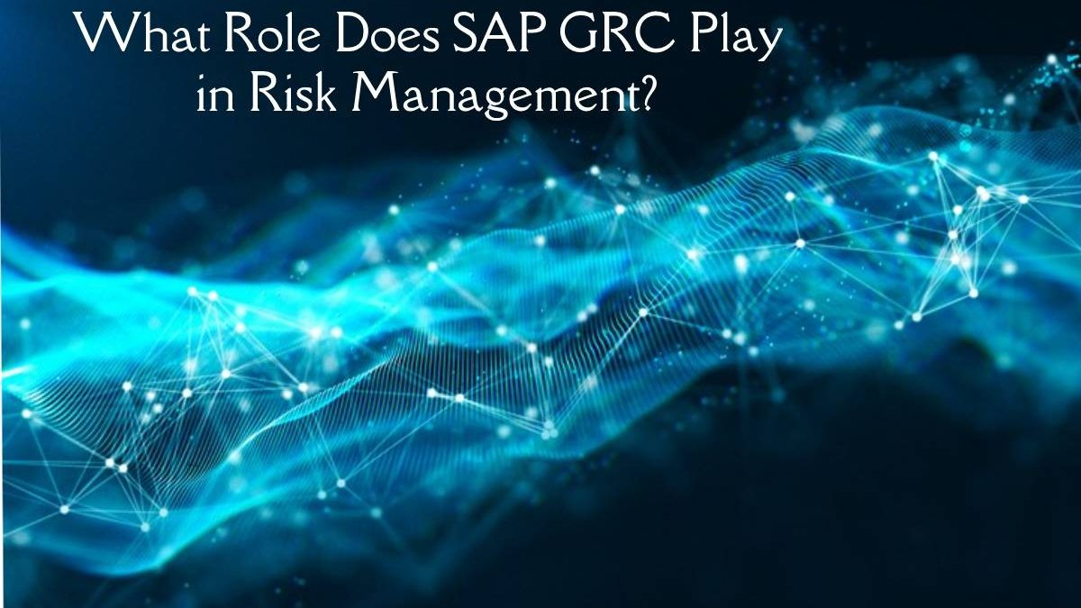 What Role Does SAP GRC Play in Risk Management?